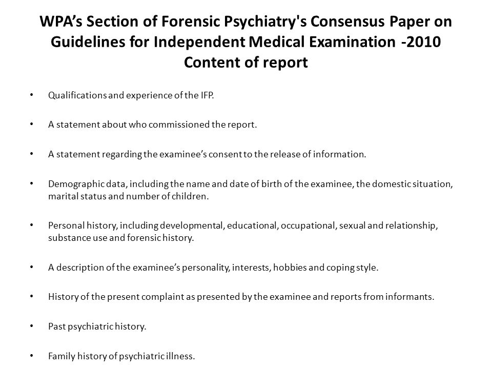 WPA's Section of Forensic Psychiatry s Consensus Paper on Guidelines for Independent Medical Examination -2010 Content of report Qualifications and experience of the IFP.