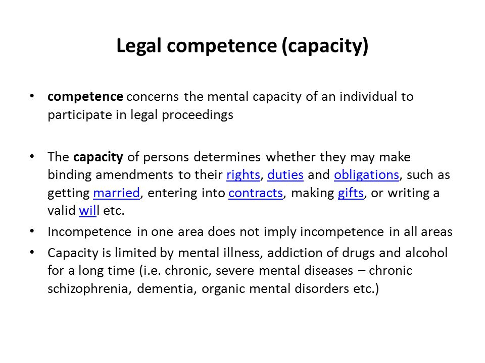 Legal competence (capacity) competence concerns the mental capacity of an individual to participate in legal proceedings The capacity of persons determines whether they may make binding amendments to their rights, duties and obligations, such as getting married, entering into contracts, making gifts, or writing a valid will etc.rightsdutiesobligationsmarriedcontractsgiftswil Incompetence in one area does not imply incompetence in all areas Capacity is limited by mental illness, addiction of drugs and alcohol for a long time (i.e.