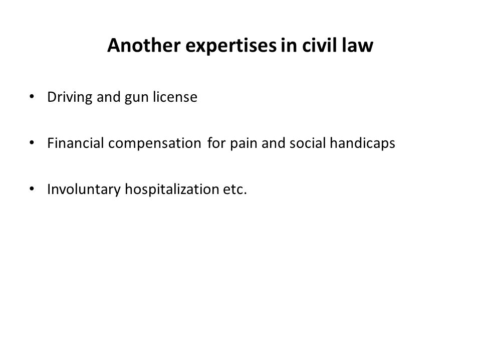 Another expertises in civil law Driving and gun license Financial compensation for pain and social handicaps Involuntary hospitalization etc.