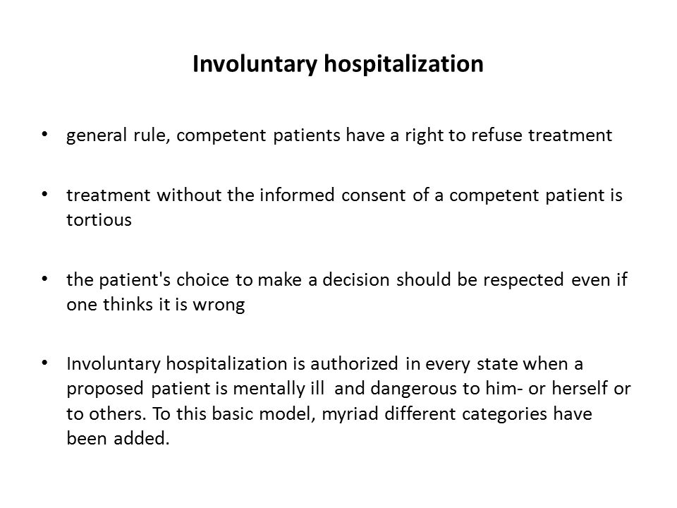 Involuntary hospitalization general rule, competent patients have a right to refuse treatment treatment without the informed consent of a competent patient is tortious the patient s choice to make a decision should be respected even if one thinks it is wrong Involuntary hospitalization is authorized in every state when a proposed patient is mentally ill and dangerous to him- or herself or to others.