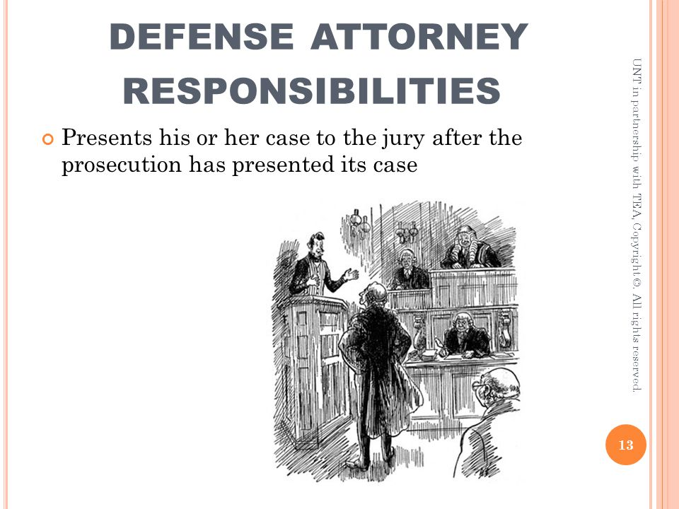 DEFENSE ATTORNEY RESPONSIBILITIES Presents his or her case to the jury after the prosecution has presented its case 13 UNT in partnership with TEA, Co