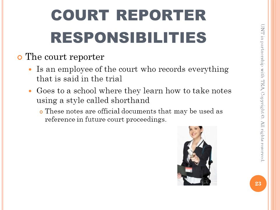 COURT REPORTER RESPONSIBILITIES The court reporter Is an employee of the court who records everything that is said in the trial Goes to a school where
