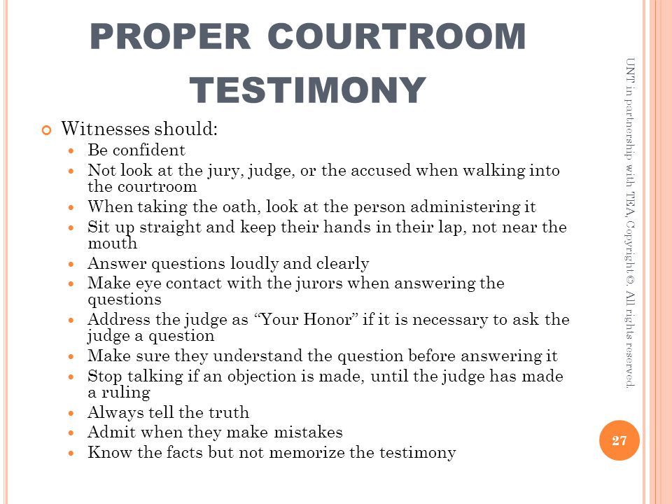 PROPER COURTROOM TESTIMONY Witnesses should: Be confident Not look at the jury, judge, or the accused when walking into the courtroom When taking the
