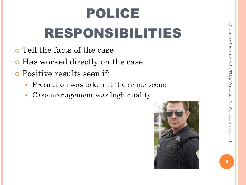 POLICE RESPONSIBILITIES Tell the facts of the case Has worked directly on the case Positive results seen if: Precaution was taken at the crime scene C