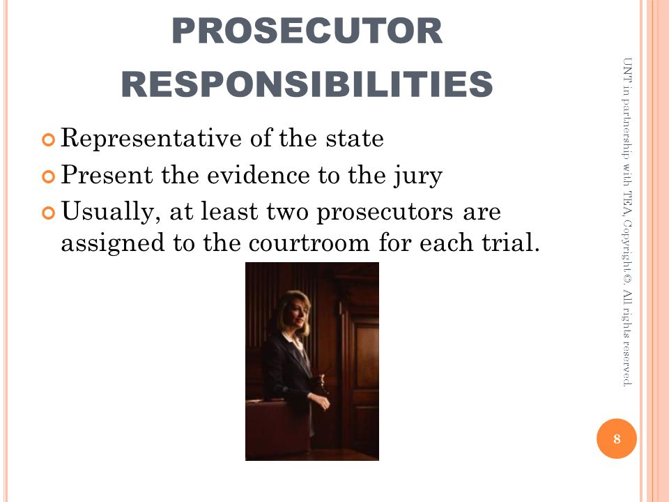 PROSECUTOR RESPONSIBILITIES Representative of the state Present the evidence to the jury Usually, at least two prosecutors are assigned to the courtro