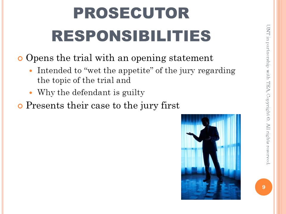 "PROSECUTOR RESPONSIBILITIES Opens the trial with an opening statement Intended to ""wet the appetite"" of the jury regarding the topic of the trial and"