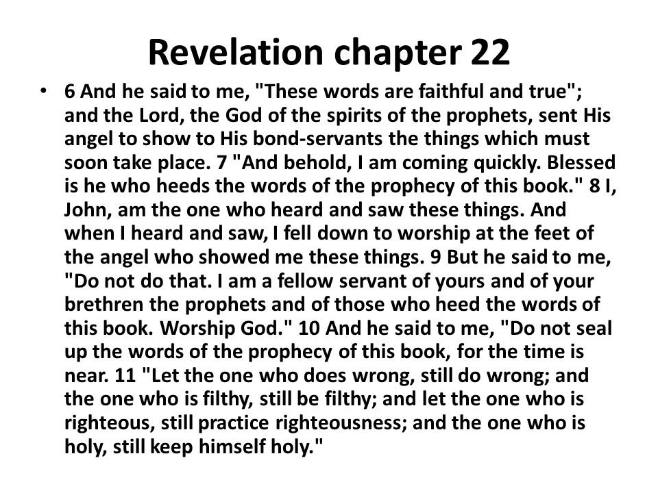 Revelation chapter 22 6 And he said to me, These words are faithful and true ; and the Lord, the God of the spirits of the prophets, sent His angel to show to His bond-servants the things which must soon take place.