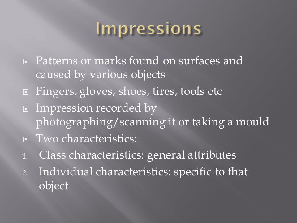  Patterns or marks found on surfaces and caused by various objects  Fingers, gloves, shoes, tires, tools etc  Impression recorded by photographing/scanning it or taking a mould  Two characteristics: 1.