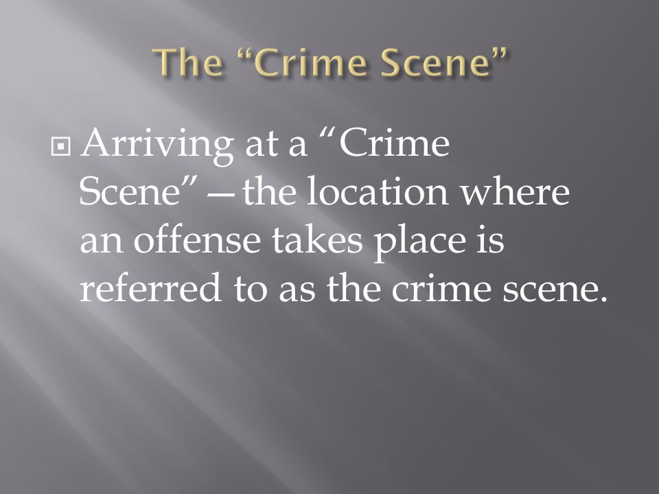 Arriving at a Crime Scene —the location where an offense takes place is referred to as the crime scene.