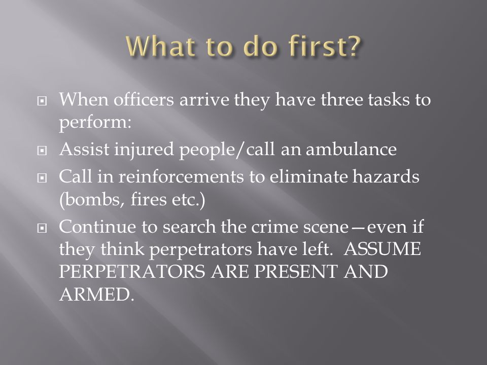 When officers arrive they have three tasks to perform:  Assist injured people/call an ambulance  Call in reinforcements to eliminate hazards (bombs, fires etc.)  Continue to search the crime scene—even if they think perpetrators have left.