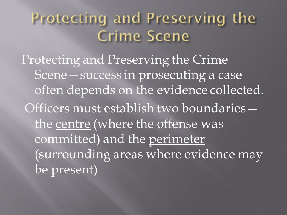  Crime scenes are preserved for three reasons: allow for search, seize and collect evidence and ensure evidence is not contaminated (loss, destruction or alteration of physical evidence)
