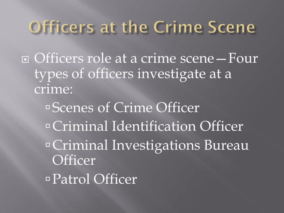  Scenes of Crime Officer—trained in evidence collection/preservation  Criminal Identification Officer— resp.
