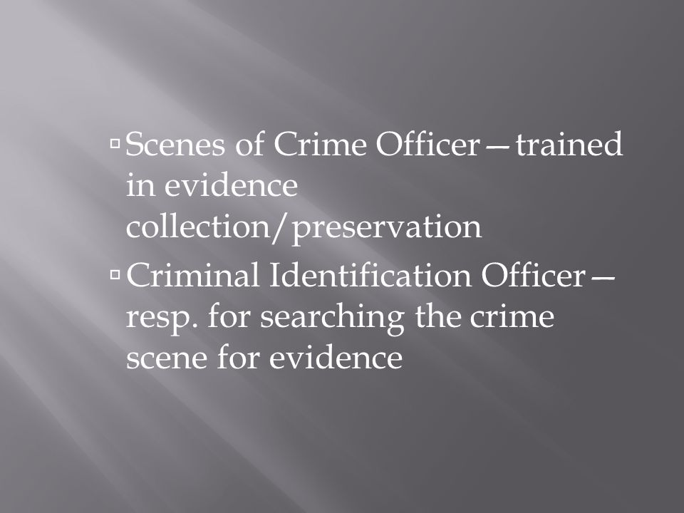  Scenes of Crime Officer—trained in evidence collection/preservation  Criminal Identification Officer— resp.