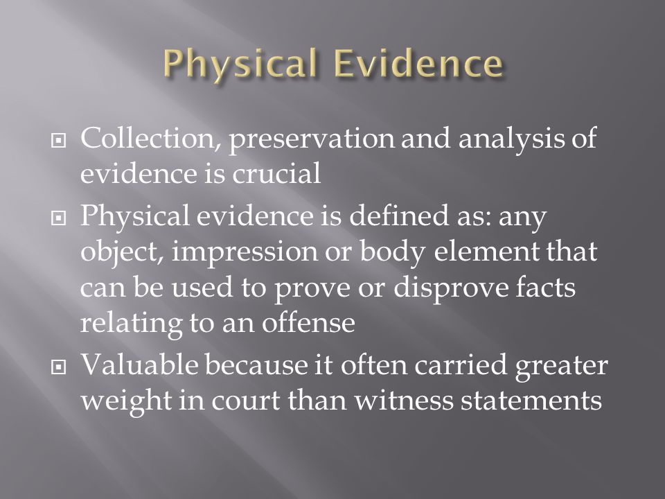  Collection, preservation and analysis of evidence is crucial  Physical evidence is defined as: any object, impression or body element that can be used to prove or disprove facts relating to an offense  Valuable because it often carried greater weight in court than witness statements