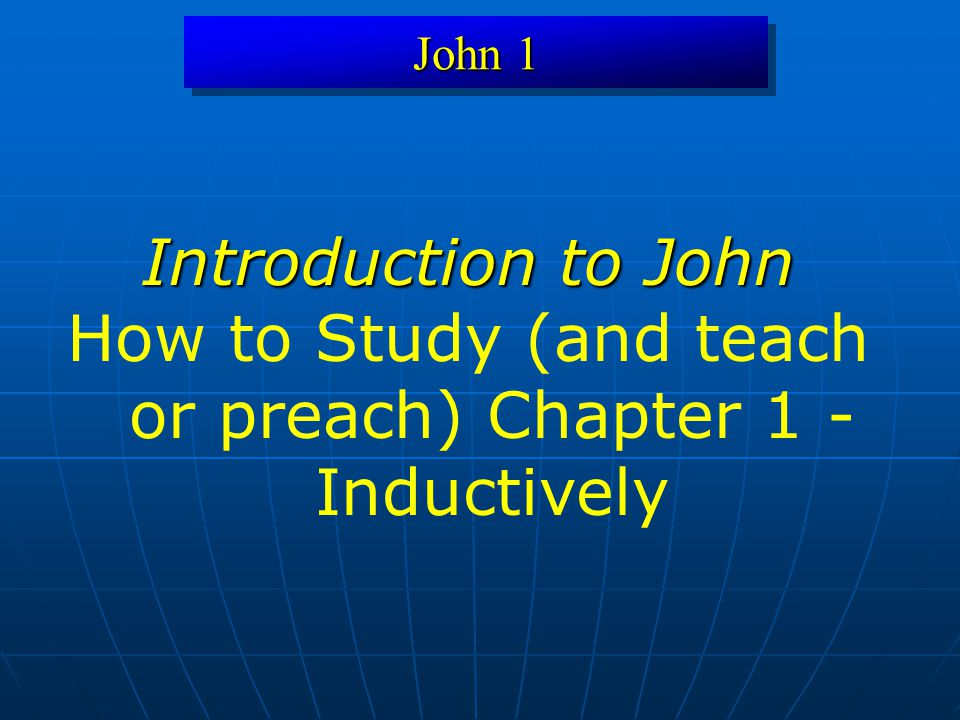 John 1 Introduction to John How to Study (and teach or preach) Chapter 1 - Inductively