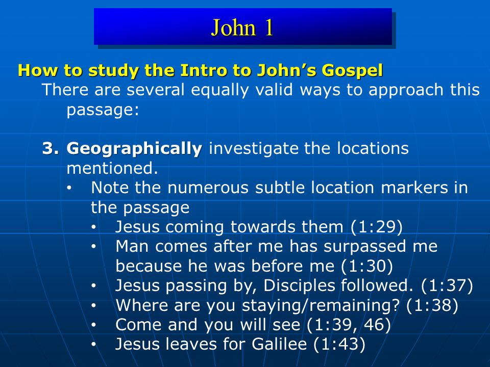 John 1 How to study the Intro to John's Gospel There are several equally valid ways to approach this passage: 3.Geographically 3.Geographically invest