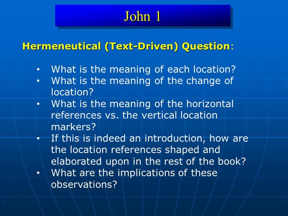John 1 Hermeneutical (Text-Driven) Question Hermeneutical (Text-Driven) Question: What is the meaning of each location? What is the meaning of the cha