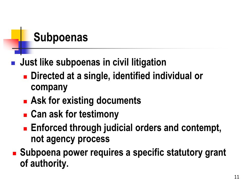 Subpoenas Just like subpoenas in civil litigation Directed at a single, identified individual or company Ask for existing documents Can ask for testimony Enforced through judicial orders and contempt, not agency process Subpoena power requires a specific statutory grant of authority.