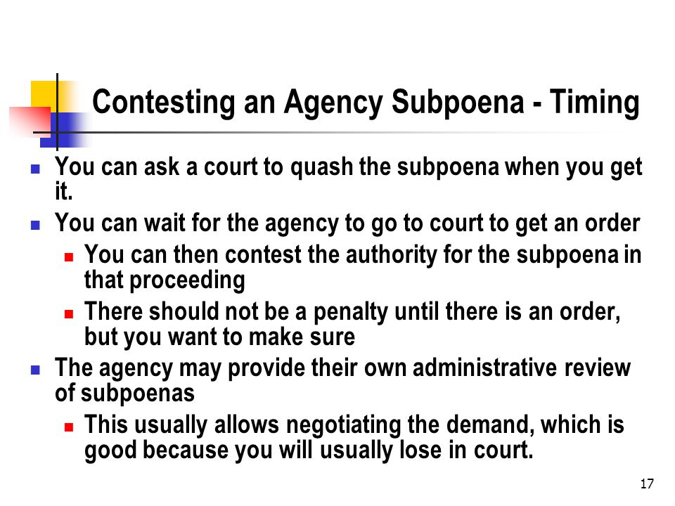 17 Contesting an Agency Subpoena - Timing You can ask a court to quash the subpoena when you get it.