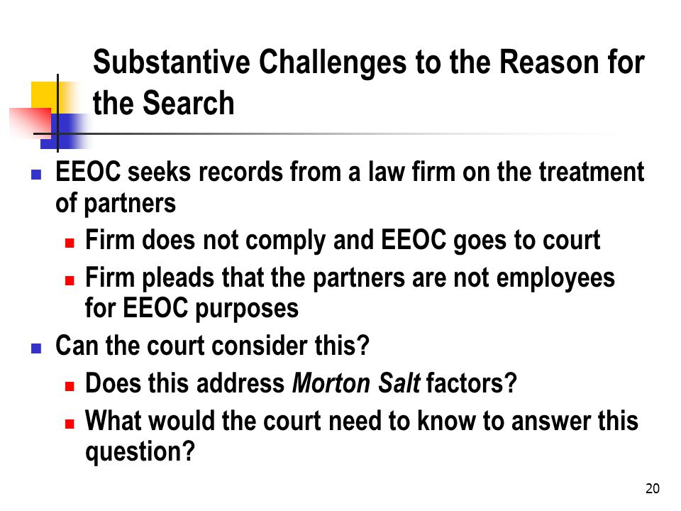 Substantive Challenges to the Reason for the Search EEOC seeks records from a law firm on the treatment of partners Firm does not comply and EEOC goes to court Firm pleads that the partners are not employees for EEOC purposes Can the court consider this.