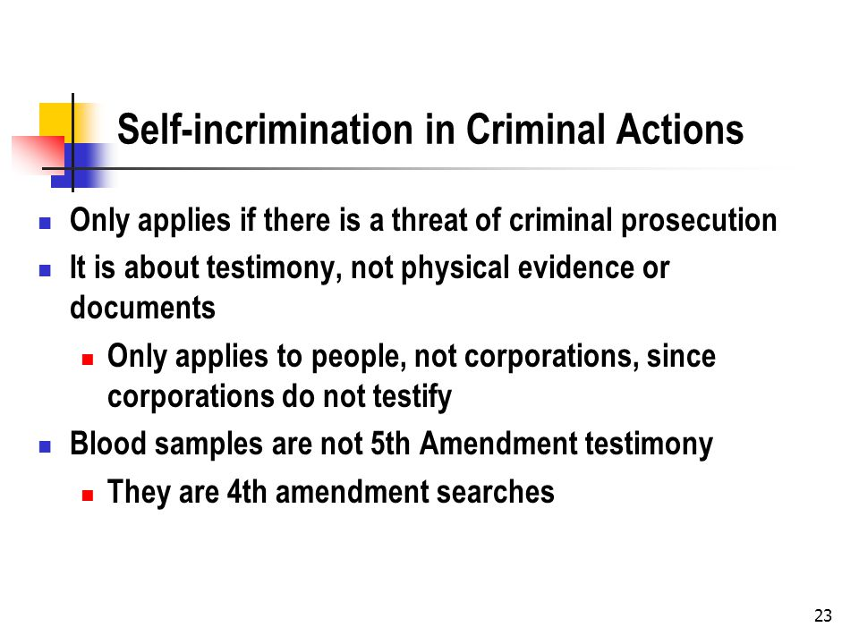 23 Self-incrimination in Criminal Actions Only applies if there is a threat of criminal prosecution It is about testimony, not physical evidence or documents Only applies to people, not corporations, since corporations do not testify Blood samples are not 5th Amendment testimony They are 4th amendment searches