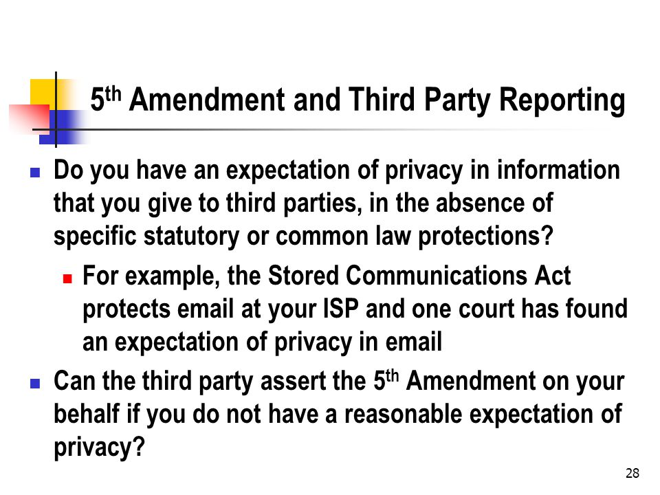 5 th Amendment and Third Party Reporting Do you have an expectation of privacy in information that you give to third parties, in the absence of specific statutory or common law protections.