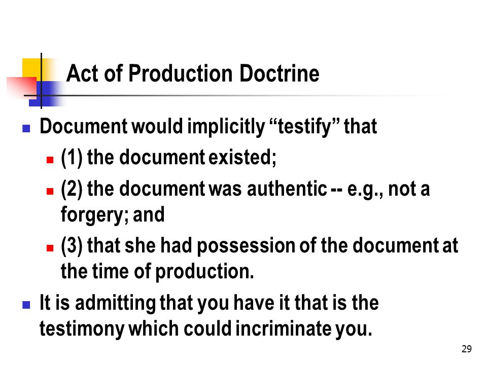 29 Act of Production Doctrine Document would implicitly testify that (1) the document existed; (2) the document was authentic -- e.g., not a forgery; and (3) that she had possession of the document at the time of production.