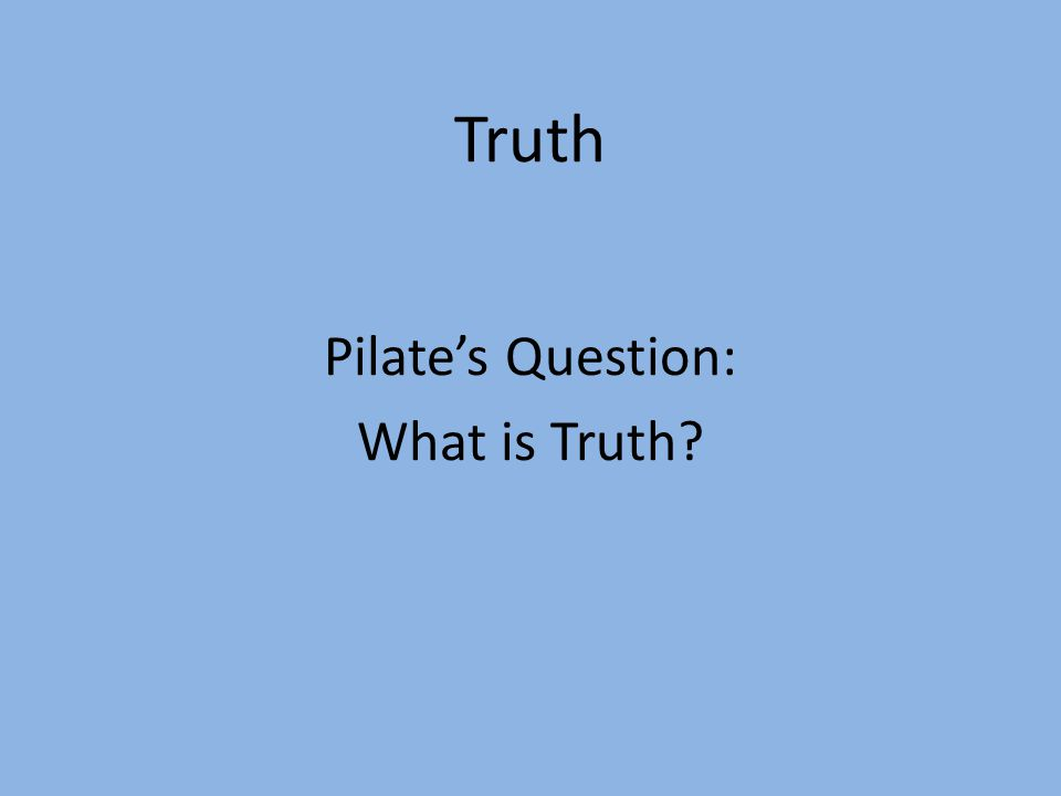 Truth Pilate's Question: What is Truth?