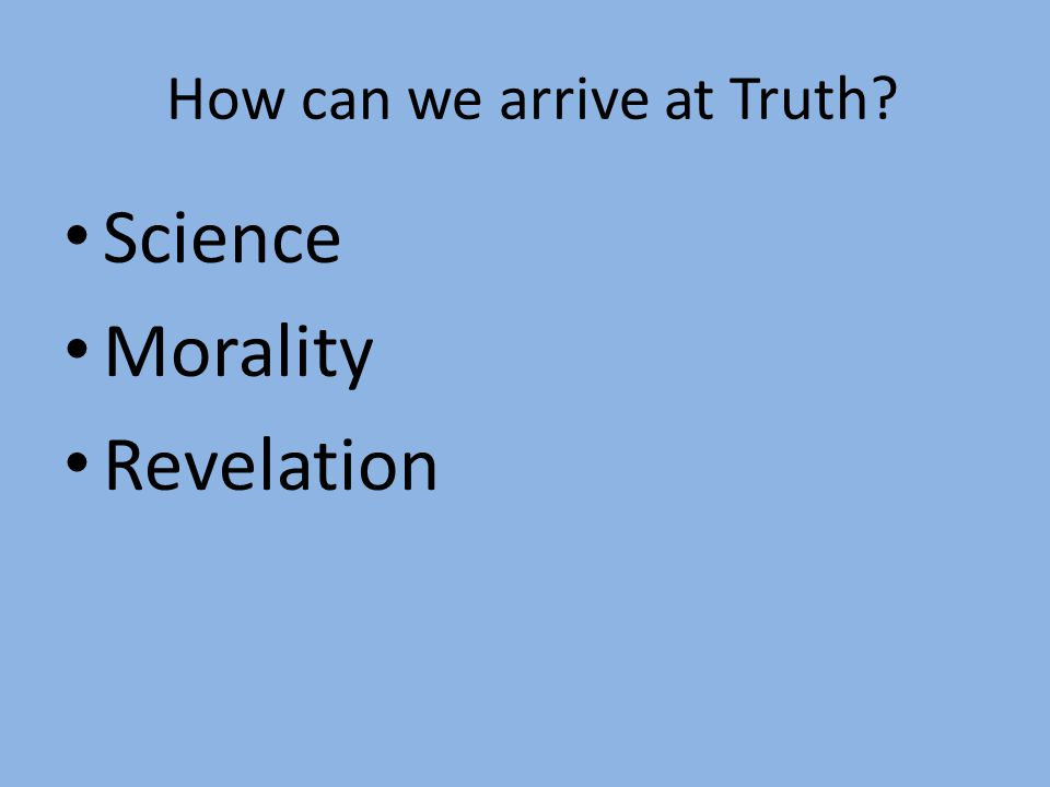 How can we arrive at Truth? Science Morality Revelation