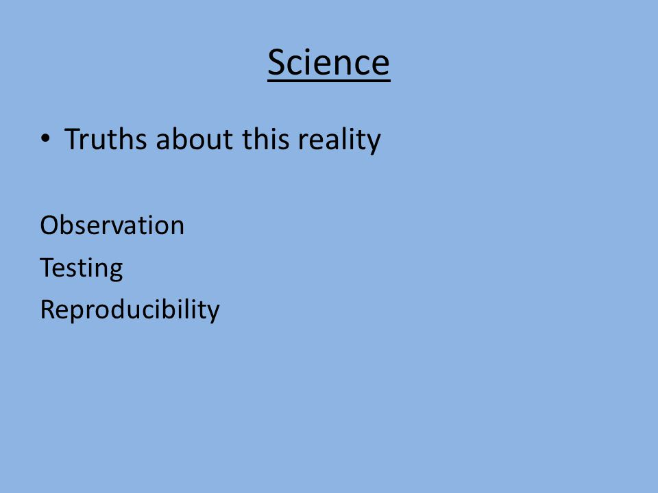 Science Truths about this reality Observation Testing Reproducibility