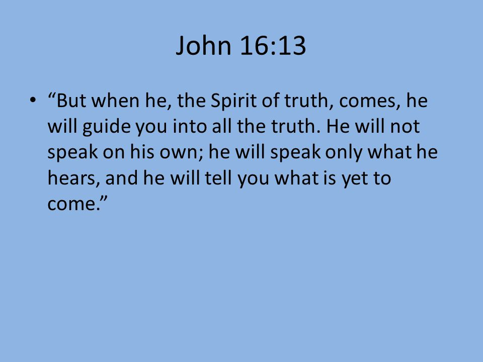 "John 16:13 ""But when he, the Spirit of truth, comes, he will guide you into all the truth. He will not speak on his own; he will speak only what he he"