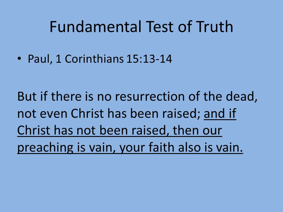 Fundamental Test of Truth Paul, 1 Corinthians 15:13-14 But if there is no resurrection of the dead, not even Christ has been raised; and if Christ has