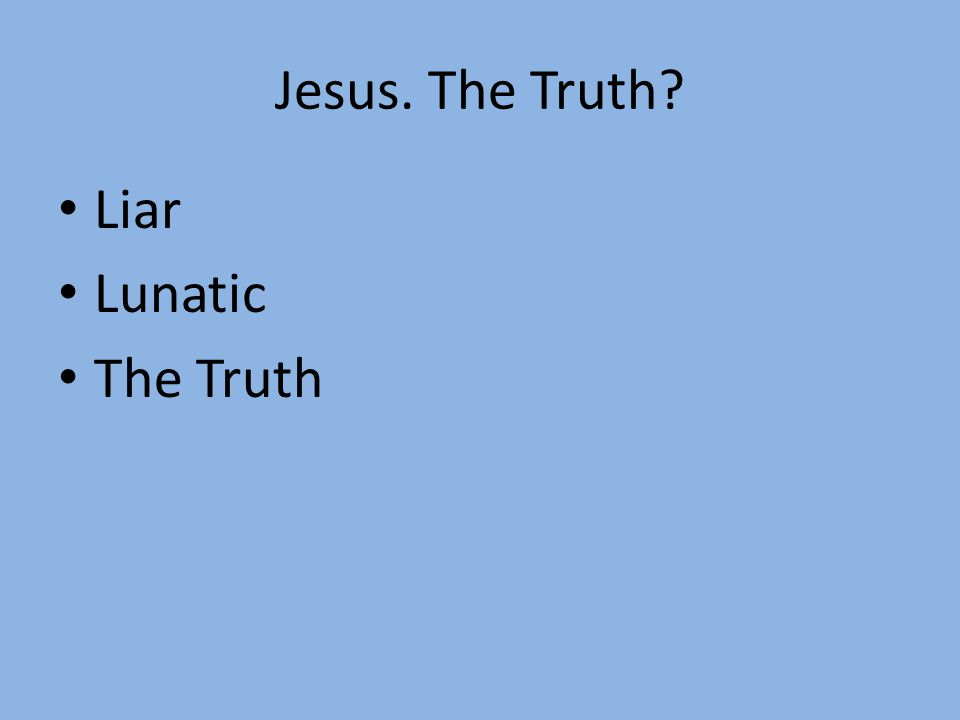 Jesus. The Truth? Liar Lunatic The Truth