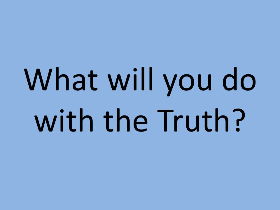 What will you do with the Truth?
