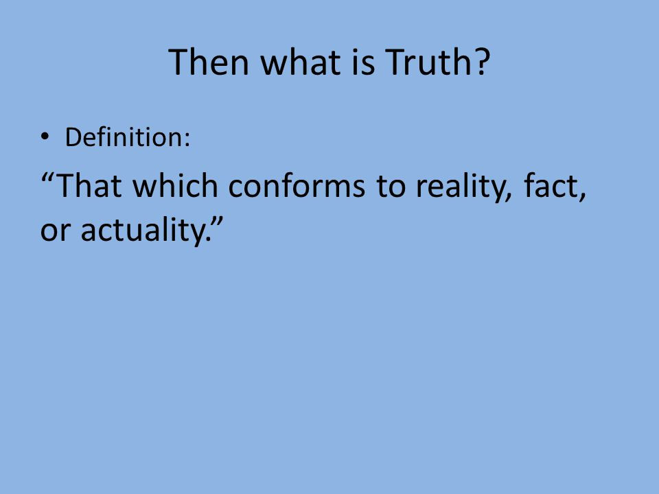 "Then what is Truth? Definition: ""That which conforms to reality, fact, or actuality."""