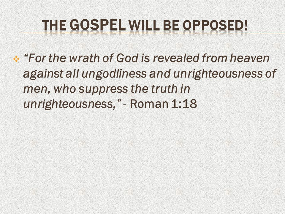  For the wrath of God is revealed from heaven against all ungodliness and unrighteousness of men, who suppress the truth in unrighteousness, - Roman 1:18