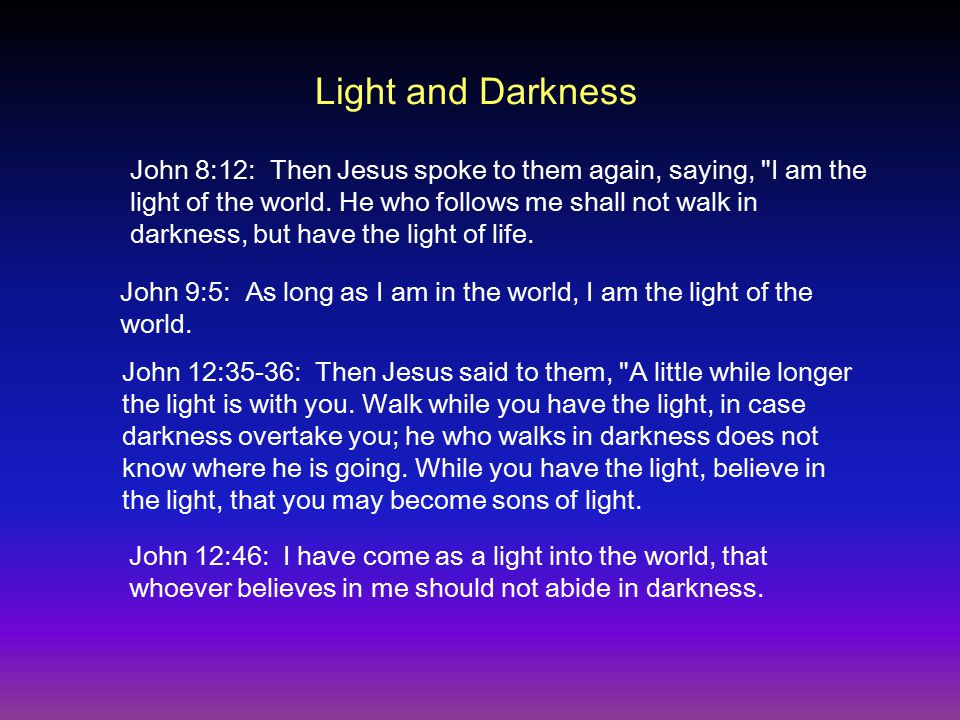 Light and Darkness John 8:12: Then Jesus spoke to them again, saying, I am the light of the world.