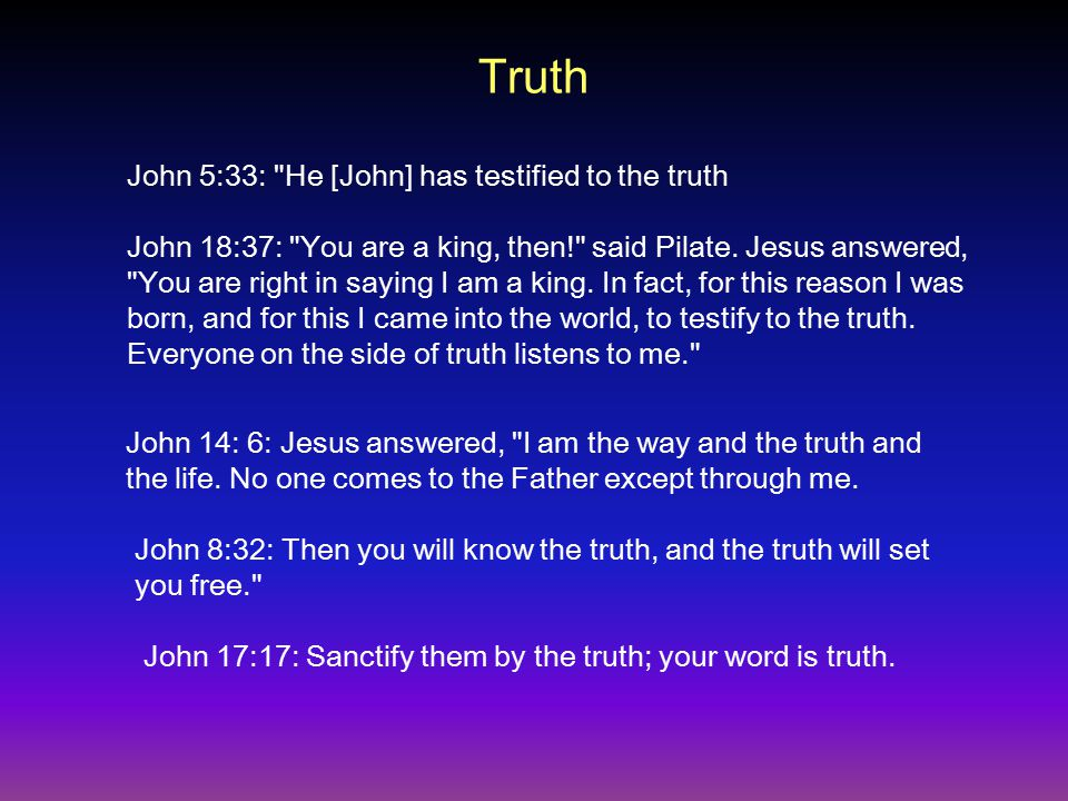 Truth John 5:33: He [John] has testified to the truth John 18:37: You are a king, then! said Pilate.