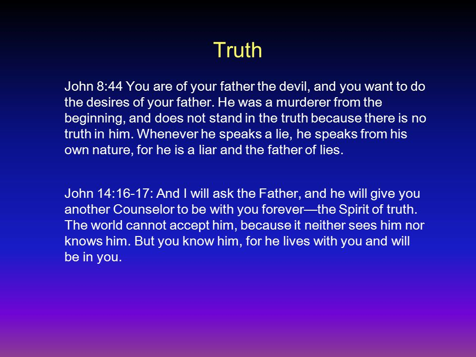 Truth John 14:16-17: And I will ask the Father, and he will give you another Counselor to be with you forever—the Spirit of truth.