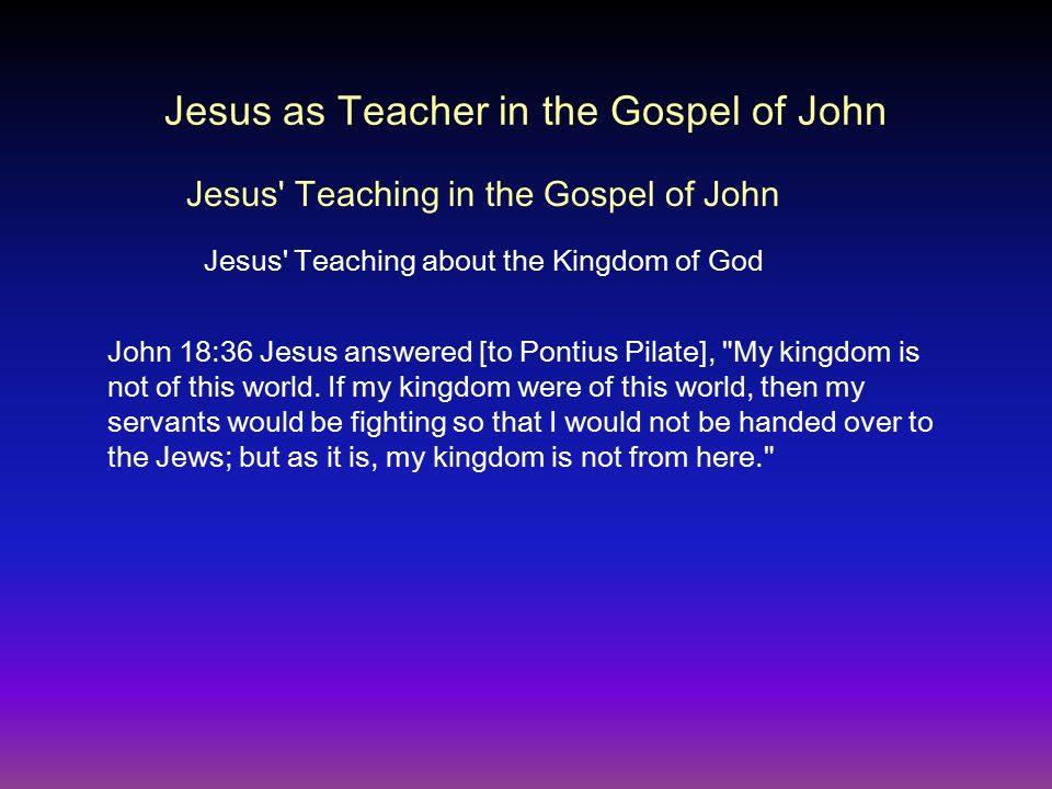 Jesus as Teacher in the Gospel of John John 18:36 Jesus answered [to Pontius Pilate], My kingdom is not of this world.