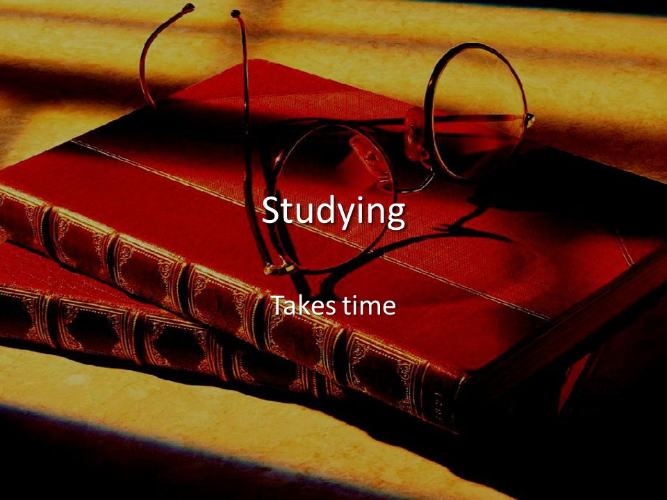 StudyingStudying Takes time