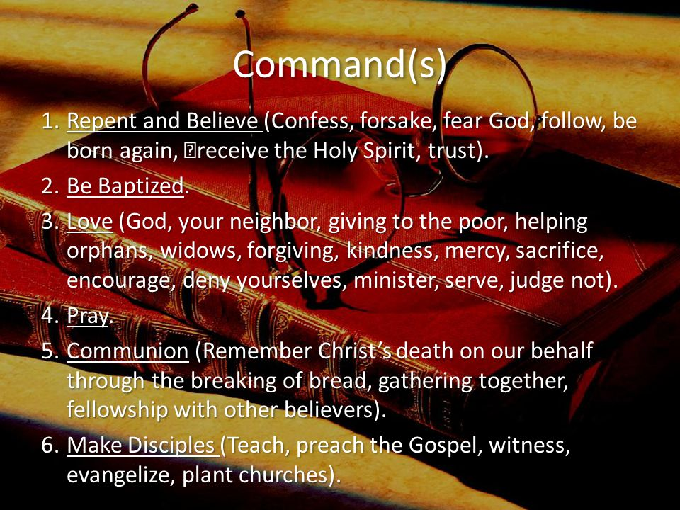 Command(s) 1.Repent and Believe (Confess, forsake, fear God, follow, be born again, receive the Holy Spirit, trust).