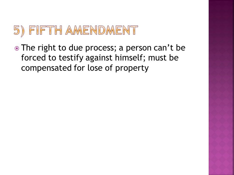  The right to due process; a person can't be forced to testify against himself; must be compensated for lose of property