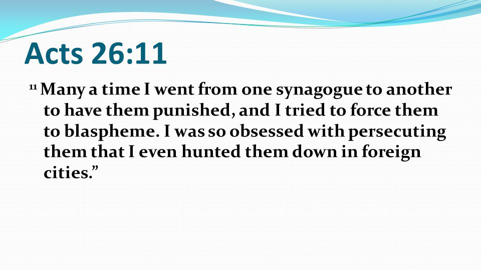 Acts 26:11 11 Many a time I went from one synagogue to another to have them punished, and I tried to force them to blaspheme.