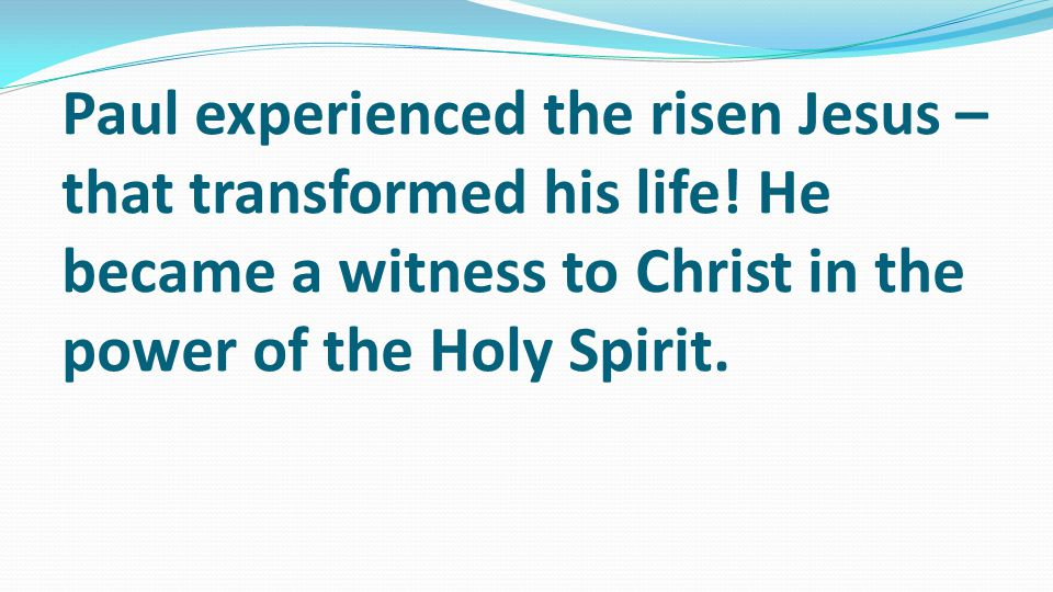 Paul experienced the risen Jesus – that transformed his life.