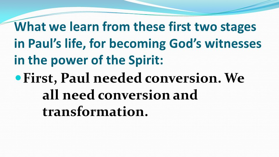 What we learn from these first two stages in Paul's life, for becoming God's witnesses in the power of the Spirit: First, Paul needed conversion.