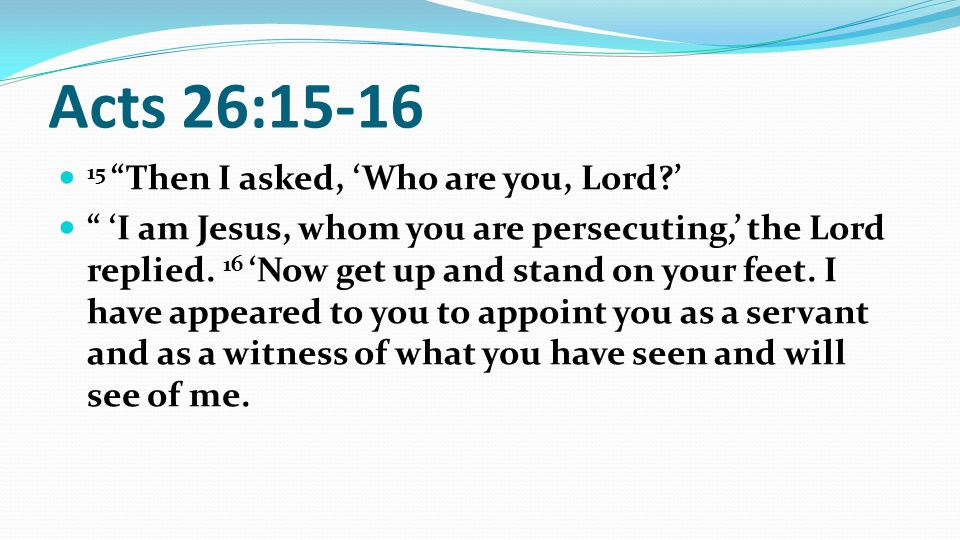 Acts 26:15-16 15 Then I asked, 'Who are you, Lord ' 'I am Jesus, whom you are persecuting,' the Lord replied.