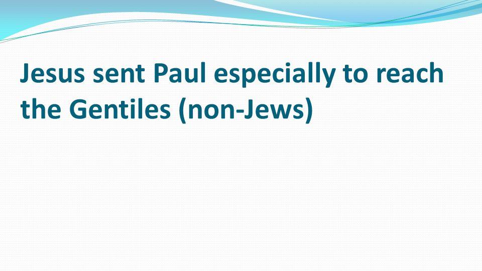 Jesus sent Paul especially to reach the Gentiles (non-Jews)