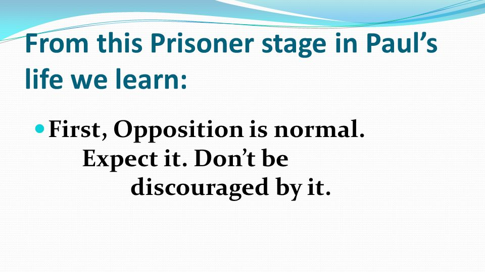 From this Prisoner stage in Paul's life we learn: First, Opposition is normal.