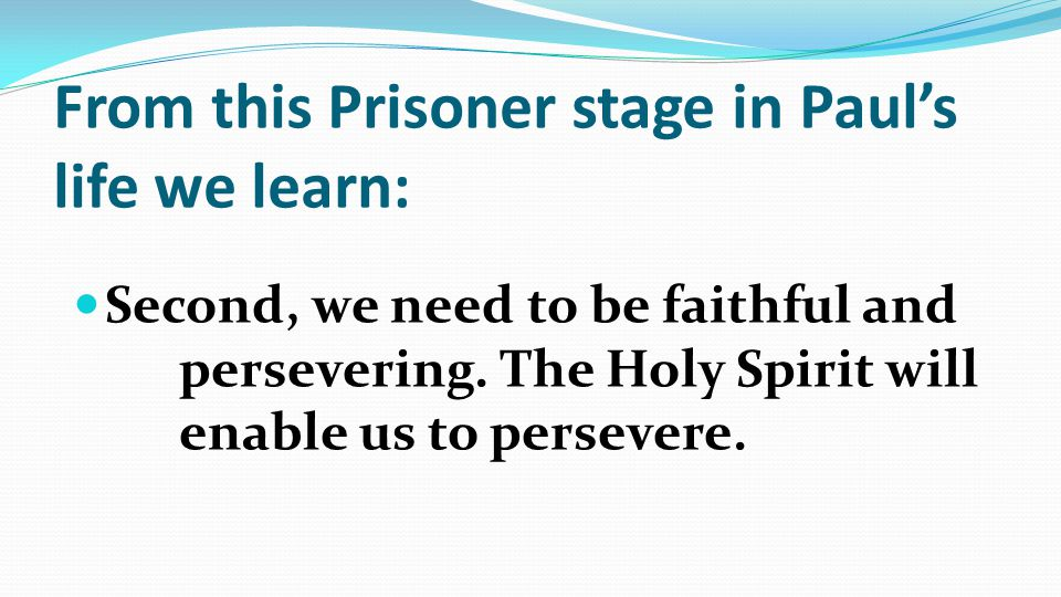 From this Prisoner stage in Paul's life we learn: Second, we need to be faithful and persevering.